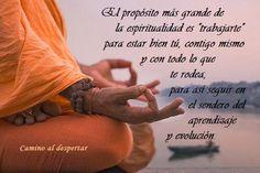 """... El propósito más grande de la espiritualidad es """"trabajarte"""" para estar bien tú, contigo mismo y con todo lo que te rodea, para así seguir en el sendero del aprendizaje y evolución."""