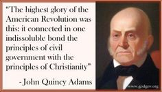 """""""The highest glory of the American Revolution was this: it connected in one indissoluble bond the principles of civil government with the principles of Christianity."""" -- John Quincy Adams"""