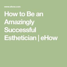 How to Be an Amazingly Successful Esthetician | eHow
