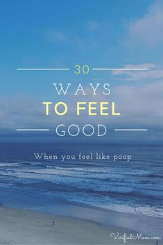 30 Ways to Feel Good when you feel like poop!