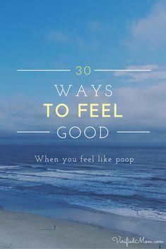30 Ways to Feel Good when you feel like poop!