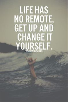 Life has no remote, get up and change it yourself.