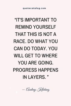 """""""It's important to remind yourself that this is not a race. Do what you can do today. You will get to where you are going. Progress happens in layers. """" — Audrey Kitching 