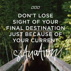 """""""Don't lose sight of your final destination because of your current situation."""""""