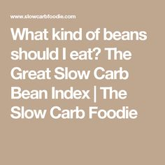 What kind of beans should I eat? The Great Slow Carb Bean Index | The Slow Carb Foodie