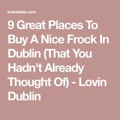 996a2358df5 9 Great Places To Buy A Nice Frock In Dublin (That You Hadn t Already  Thought Of)