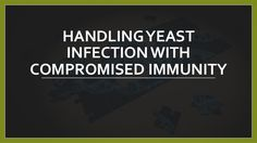 Handling Yeast Infection with Compromised Immunity ##yeastinfection