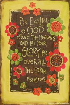 """Be exalted, O God, above the heavens, And Your glory above all the earth;"" ‭‭Psalms‬ ‭108:5‬ ‭NKJV‬‬"