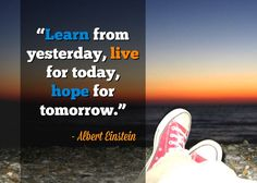 #learn from yesterday, #live for today, #hope for tommorrow!  - Some great words of wisdom from one of the smartest men ever - Albert Einstein @@@  See more of his great quotes at this presentation: http://www.slideshare.net/stevescottsite/21-albert-einstein-quotes-on-life-success-and-wisdom  @@@ Presented by SJ Scott from http://www.developgoodhabits.com