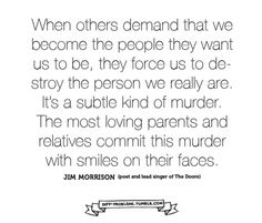Others demand that we become the people they want us to be, they force us to destroy the person we really are. The most loving parents commit this murder with smiles on their faces. -Jim Morrison