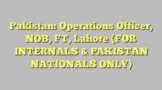 Pakistan: Operations Officer, NOB, FT, Lahore (FOR INTERNALS  &  PAKISTAN NATIONALS ONLY)