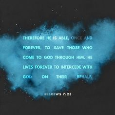 Therefore he is able to save completely those who come to God through him, because he always lives to intercede for them. https://www.biblegateway.com/passage?search=Hebrews%207%3A25&version=NIV