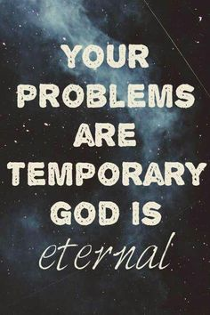 Your problems are temporary..GOD IS ETERNAL! AMEN!