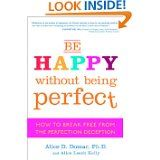 Be Happy Without Being Perfect: How to Break Free from the Perfection Deception by Alice Domar and Alice Lesch Kelly