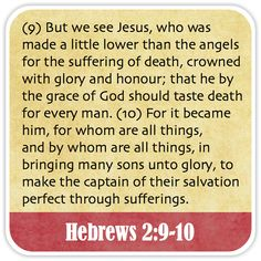 Hebrews 2:9-10 - But we see Jesus, who was made a little lower than the angels for the suffering of death, crowned with glory and honour; that he by the grace of God should taste death for every man. For it became him, for whom are all things, and by whom are all things, in bringing many sons unto glory, to make the captain of their salvation perfect through sufferings.
