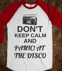 Don't Keep Calm and Panic! At The Disco. . .id love someone forever if they got me this shirt !