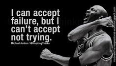 I can accept failure. But I can't accept not trying.-- Michael Jordan *motivation