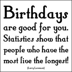 Birthdays are good for you.  Statistics show that people who have the most, live the longest! :)