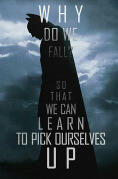 """""""Why do we fall? So that we can learn to pick ourselves up."""" Batman Begins"""