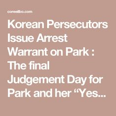 """Korean Persecutors Issue Arrest Warrant on Park : The final Judgement Day for Park and her """"Yes"""" Men 