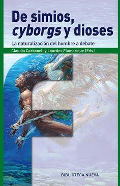 """De simios, """"cyborgs"""" y dioses : la naturalización del hombre a debate / Claudia Carbonell, Lourdes Flamarique (eds.)"""