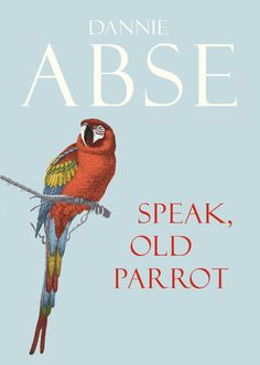 SPEAK, OLD PARROT, by Dannie Abse: 'It's a book packed with both feeling and swagger, a tumbling energy that belies the closing farewell.' - Literary Review