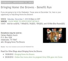 Bringing Home the Browns - Benefit Run  If you are going to be in the Gladwater, Texas area on December 1st, here is your opportunity to help Bring Home the Browns!  http://armywivesclub.blogspot.com/2012/11/bringing-home-browns-benefit-run.html