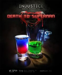 Superman into Kryptonite (Injustice: Gods Among Us cocktail)  Ingredients: Superman- 1 part Red sourpuss 1 part Blue curacao  Kryptonite- 1/2 oz Green creme de menthe  Energy drink  Directions: In a shot glass, carefully layer your blue curacao on top of the red sourpuss. Then, in a tall glass, add a mixture of 1/2 oz green creme de menthe and energy drink to taste. Standard issue drop shot, now with Kryptonian killing might. Drop him in and plan your world domination.