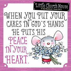 ❀ When you put your cares in God's hand, he puts Peace In Your Heart...Little Church Mouse 25 June 2015 ❀