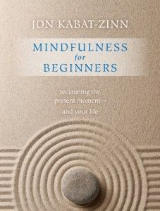 Mindfulness for Beginners: reclaiming the present moment—and your life, by Jon Kabat-Zinn