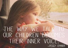 """""""The way we talk to our children becomes their inner voice."""" ~Peggy O'Mara"""