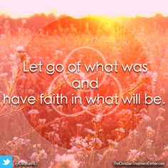 ~Let go of what was and have faith in what will be.~