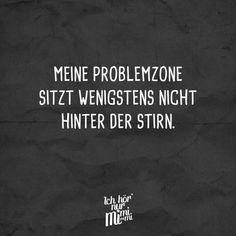 Meine Problemzone sitzt wenigstens nicht hinter der Stirn At least my problem zone is not behind the forehead. Best Quotes, Funny Quotes, Words Quotes, Sayings, Satire, Susa, Famous Last Words, Visual Statements, Relationship Memes