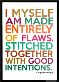 I myself am made entirely of flaws, stitched together with good intentions.  --Augusten Burroughs