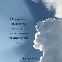Our deepest desires are not something that we have to go out and get. They are clues as to what is inside trying to get out.