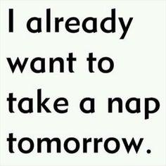 I already want to take a nap tomorrow. Funny Quotes