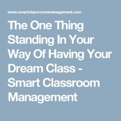 The One Thing Standing In Your Way Of Having Your Dream Class - Smart Classroom Management