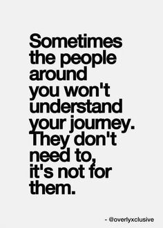 Sometimes the people around you won't understand your journey. They don't need to; it's not for them.