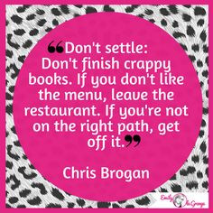 ❝Don't settle: Don't finish crappy books. If you don't like the menu, leave the restaurant. If you're not on the right path, get off it.❞Chris Brogan