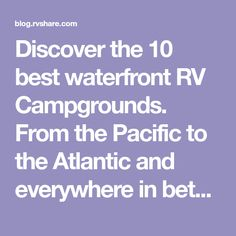 Discover the 10 best waterfront RV Campgrounds. From the Pacific to the Atlantic and everywhere in between.