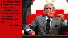 """""""I honestly think it is better to be a failure at something you love than to be a success at something you hate."""" - George Burns"""