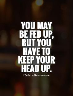 You may be fed up, but you have to keep your head up Picture Quote #1