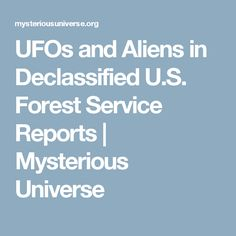 UFOs and Aliens in Declassified U.S. Forest Service Reports | Mysterious Universe