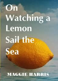 On Watching A Lemon Sail The Sea by Maggie Harris, reviewed by Melissa Todd. The collection is divided by geography, the places that have informed and proved crucial to her life and work – Wales, England, Guyana, Ireland and Elsewhere. Landscape drives her lines, and also informs her identity: Geography, Wales, Sailing, Ireland, Identity, Lemon, Poetry, Sea, Landscape