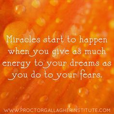 Miracles start to happen when you give as much energy to your dreams as you do to your fears. Proctor Gallagher Institute #bobproctor #resultsthatstick