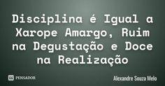 Disciplina é Igual a Xarope Amargo, Ruim na Degustação e Doce na Realização... Frase de Alexandre Souza Melo.