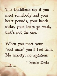 The Buddhists say if you meet somebody and your heart pounds, your hands shake, your knees go weak, that's not the one.  When you meet your 'soul mate', you'll feel calm.  No anxiety, no agitation. ~ Monica Drake #love #romance #soulmates #quotes