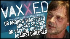 VAXXED DIRECTOR ANDREW WAKEFIELD BREAKS SILENCE ON VACCINE VIOLENCE AGAINST CHILDREN AND CDC COVERUP
