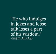 He who indulges in jokes and loses a part of his wisdom. -Imam Ali (AS) Hazrat Ali Sayings, Imam Ali Quotes, Hadith Quotes, Allah Quotes, Muslim Quotes, Quran Quotes, Religious Quotes, Wisdom Quotes, Words Quotes