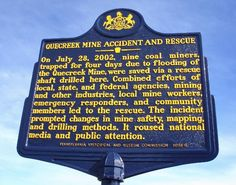 Quecreek Mine Accident and Rescue. Text: On July 28, 2002, nine coal miners, trapped for four days due to flooding of the Quecreek Mine, were saved via a rescue shaft drilled here. Combined efforts of local, state, and federal agencies, mining and other industries, local mine workers, emergency responders, and community members led to the rescue. The incident prompted changes in mine safety, mapping, and drilling methods. It roused national media and public attention.